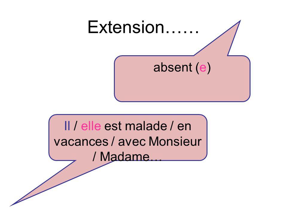 Extension…… absent (e) Il / elle est malade / en vacances / avec Monsieur / Madame…