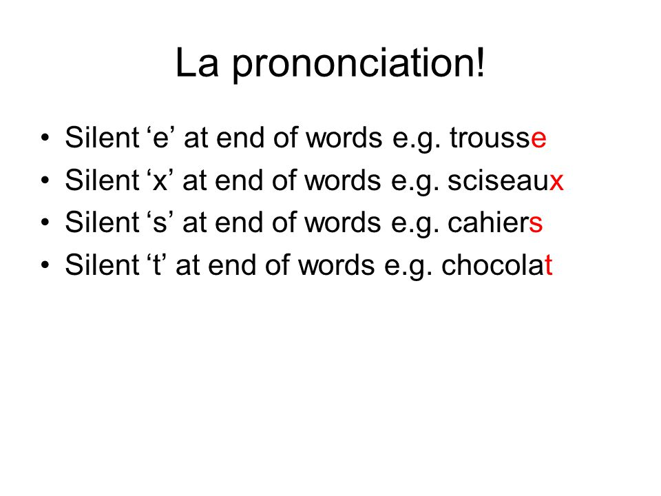 La prononciation! Silent 'e' at end of words e.g. trousse Silent 'x' at end of words e.g. sciseaux Silent 's' at end of words e.g. cahiers Silent 't'