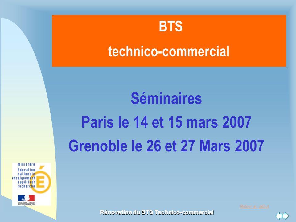 Retour au début Rénovation du BTS Technico-commercial BTS technico-commercial Séminaires Paris le 14 et 15 mars 2007 Grenoble le 26 et 27 Mars 2007