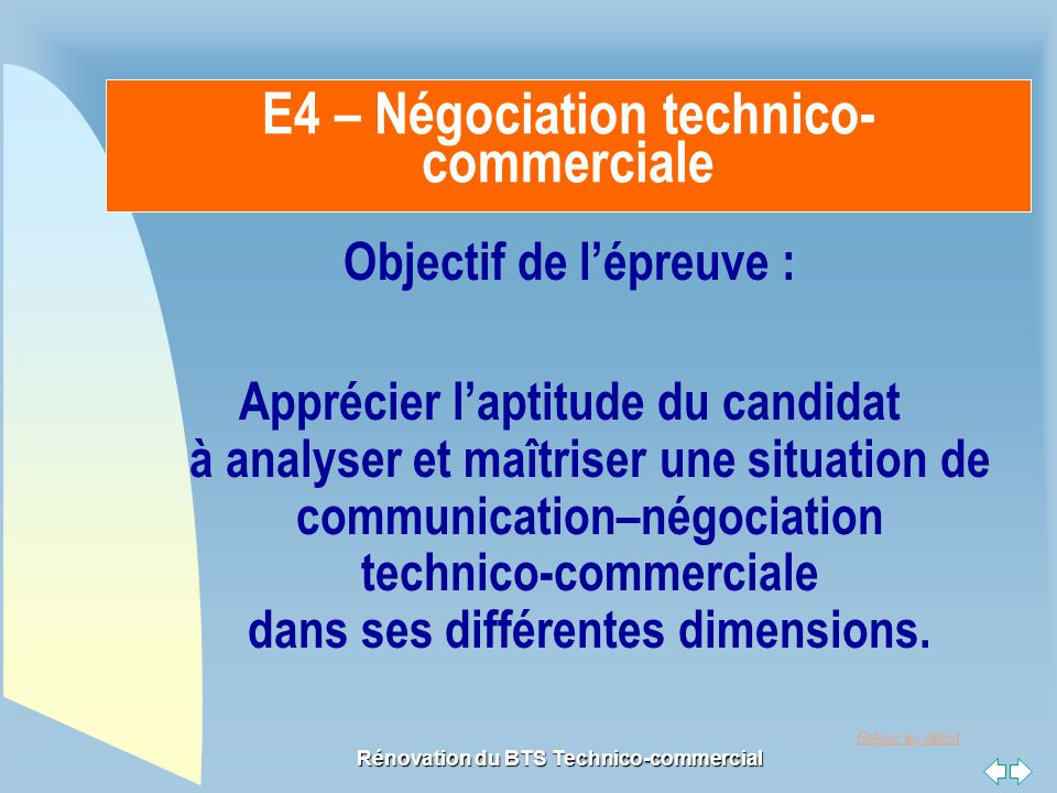 Retour au début Rénovation du BTS Technico-commercial E4 – Négociation technico- commerciale Objectif de l'épreuve : Apprécier l'aptitude du candidat