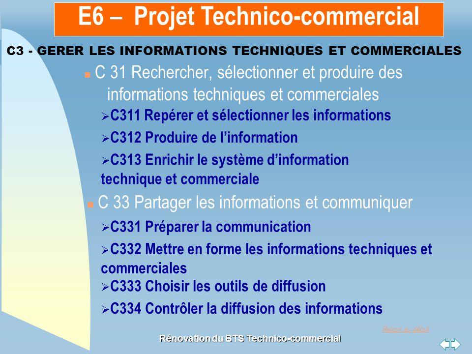 Retour au début Rénovation du BTS Technico-commercial C3 - GERER LES INFORMATIONS TECHNIQUES ET COMMERCIALES n C 31 Rechercher, sélectionner et produire des informations techniques et commerciales n C 33 Partager les informations et communiquer  C311 Repérer et sélectionner les informations C311 Repérer et sélectionner les informations  C312 Produire de l'information C312 Produire de l'information  C313 Enrichir le système d'information technique et commerciale C313 Enrichir le système d'information technique et commerciale  C331 Préparer la communication C331 Préparer la communication  C332 Mettre en forme les informations techniques et commerciales C332 Mettre en forme les informations techniques et commerciales  C333 Choisir les outils de diffusion C333 Choisir les outils de diffusion  C334 Contrôler la diffusion des informations C334 Contrôler la diffusion des informations E6 – Projet Technico-commercial