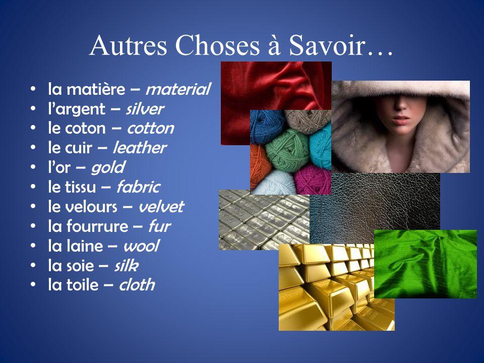 Autres Choses à Savoir… la matière – material l'argent – silver le coton – cotton le cuir – leather l'or – gold le tissu – fabric le velours – velvet la fourrure – fur la laine – wool la soie – silk la toile – cloth