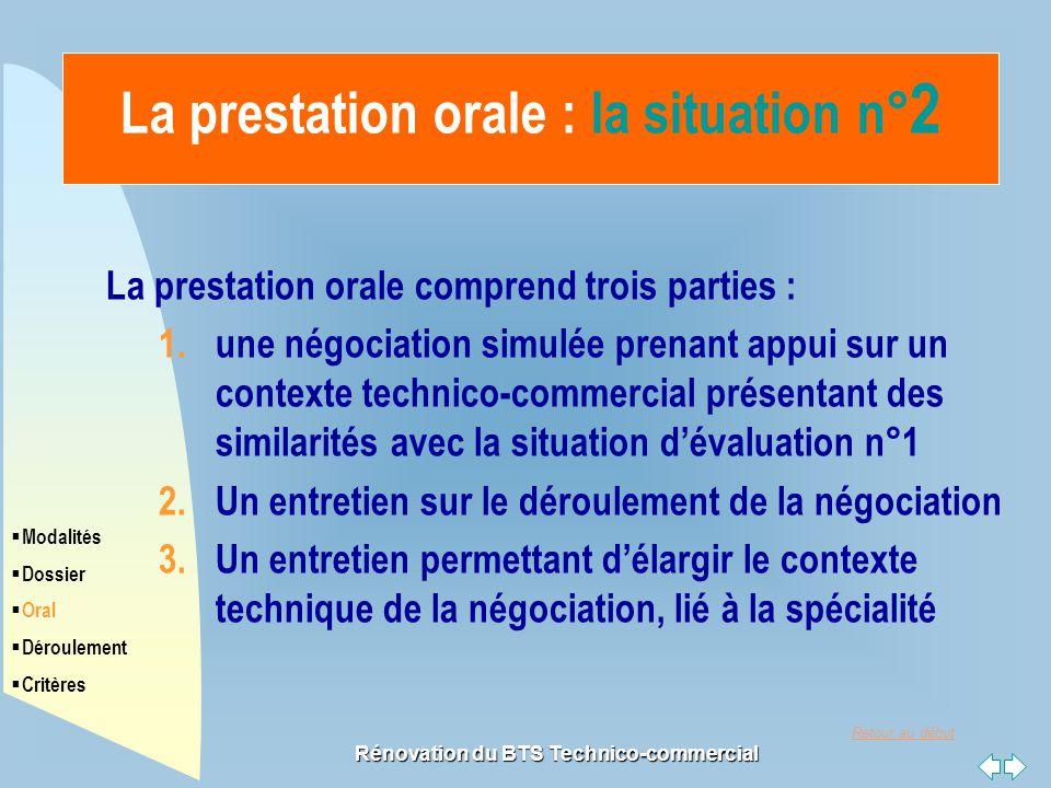 Retour au début Rénovation du BTS Technico-commercial La prestation orale : la situation n° 2 La prestation orale comprend trois parties : 1.une négoc