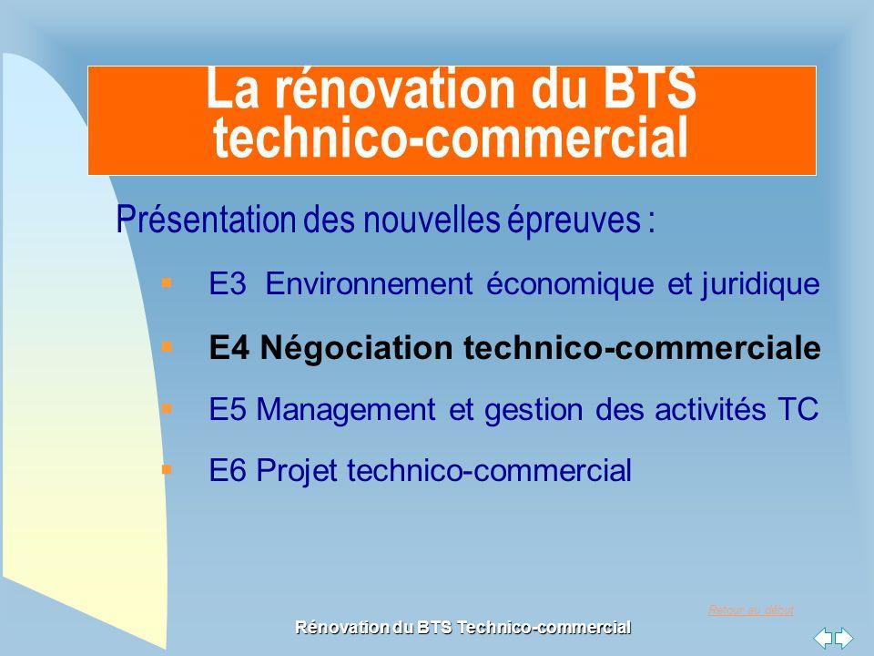 Retour au début Rénovation du BTS Technico-commercial La rénovation du BTS technico-commercial Présentation des nouvelles épreuves :  E3 Environnement économique et juridique  E4 Négociation technico-commerciale  E5 Management et gestion des activités TC  E6 Projet technico-commercial