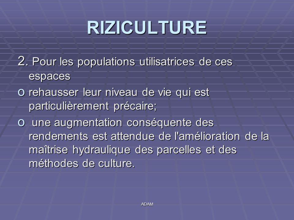 ADAM RIZICULTURE 2. Pour les populations utilisatrices de ces espaces o rehausser leur niveau de vie qui est particulièrement précaire; o une augmenta
