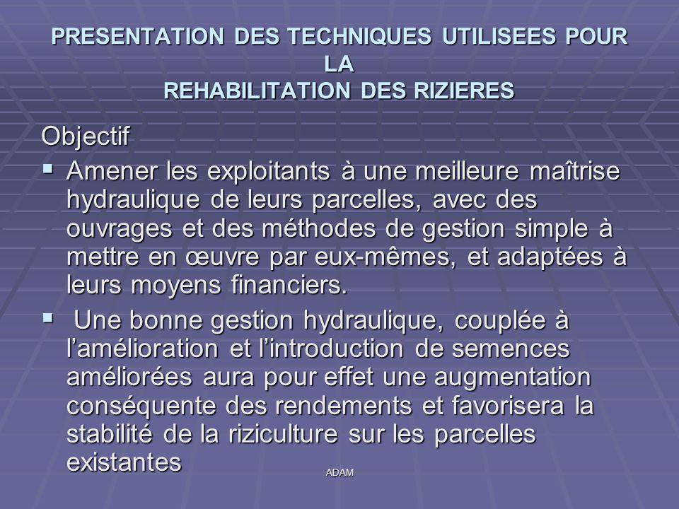 ADAM PRESENTATION DES TECHNIQUES UTILISEES POUR LA REHABILITATION DES RIZIERES Objectif  Amener les exploitants à une meilleure maîtrise hydraulique