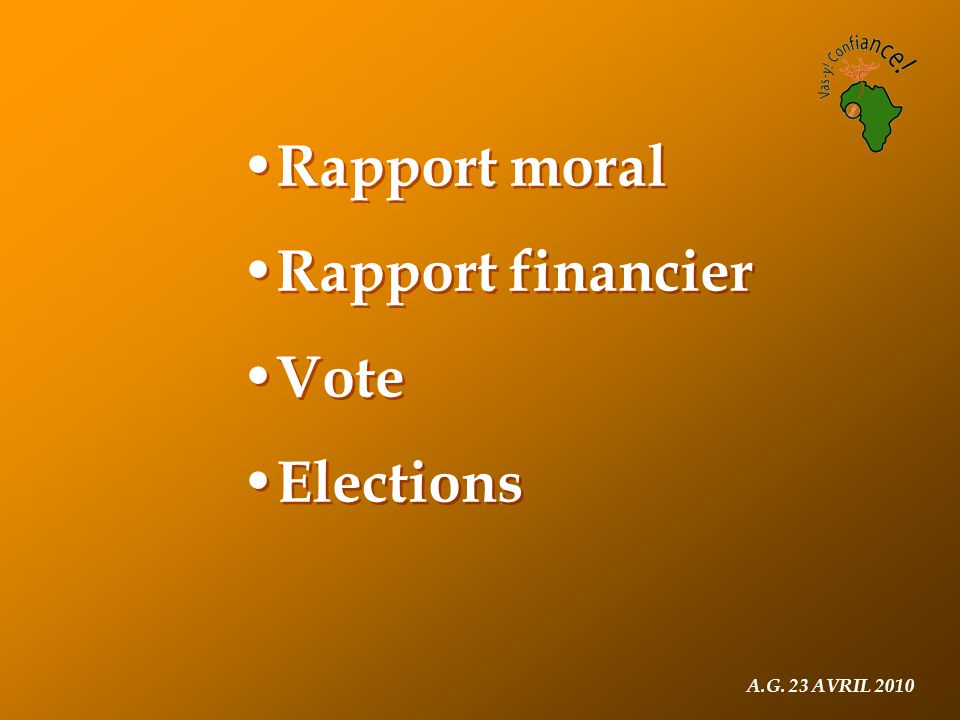 A.G. 23 AVRIL 2010 Rapport moral Rapport financier Vote Elections Rapport moral Rapport financier Vote Elections