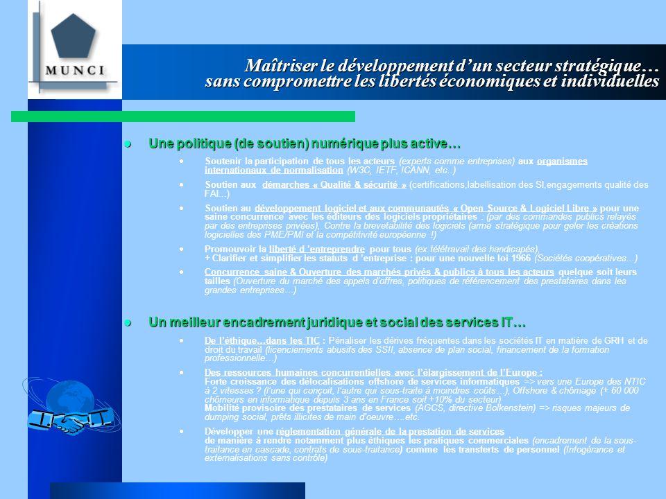 Maîtriser le développement d'un secteur stratégique… sans compromettre les libertés économiques et individuelles Une politique (de soutien) numérique plus active… Une politique (de soutien) numérique plus active…  Soutenir la participation de tous les acteurs (experts comme entreprises) aux organismes internationaux de normalisation (W3C, IETF, ICANN, etc..)  Soutien aux démarches « Qualité & sécurité » (certifications,labellisation des SI,engagements qualité des FAI...)  Soutien au développement logiciel et aux communautés « Open Source & Logiciel Libre » pour une saine concurrence avec les éditeurs des logiciels propriétaires : (par des commandes publics relayés par des entreprises privées), Contre la brevetabilité des logiciels (arme stratégique pour geler les créations logicielles des PME/PMI et la compétitivité européenne !)  Promouvoir la liberté d 'entreprendre pour tous (ex.télétravail des handicapés), + Clarifier et simplifier les statuts d 'entreprise : pour une nouvelle loi 1966 (Sociétés coopératives...)  Concurrence saine & Ouverture des marchés privés & publics à tous les acteurs quelque soit leurs tailles (Ouverture du marché des appels d'offres, politiques de référencement des prestataires dans les grandes entreprises…) Un meilleur encadrement juridique et social des services IT… Un meilleur encadrement juridique et social des services IT…  De l'éthique…dans les TIC : Pénaliser les dérives fréquentes dans les sociétés IT en matière de GRH et de droit du travail (licenciements abusifs des SSII, absence de plan social, financement de la formation professionnelle…)  Des ressources humaines concurrentielles avec l'élargissement de l'Europe : Forte croissance des délocalisations offshore de services informatiques => vers une Europe des NTIC à 2 vitesses .