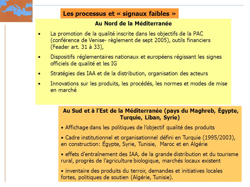 Les processus et « signaux faibles » Au Nord de la Méditerranée La promotion de la qualité inscrite dans les objectifs de la PAC (conférence de Venise- règlement de sept 2005), outils financiers (Feader art.