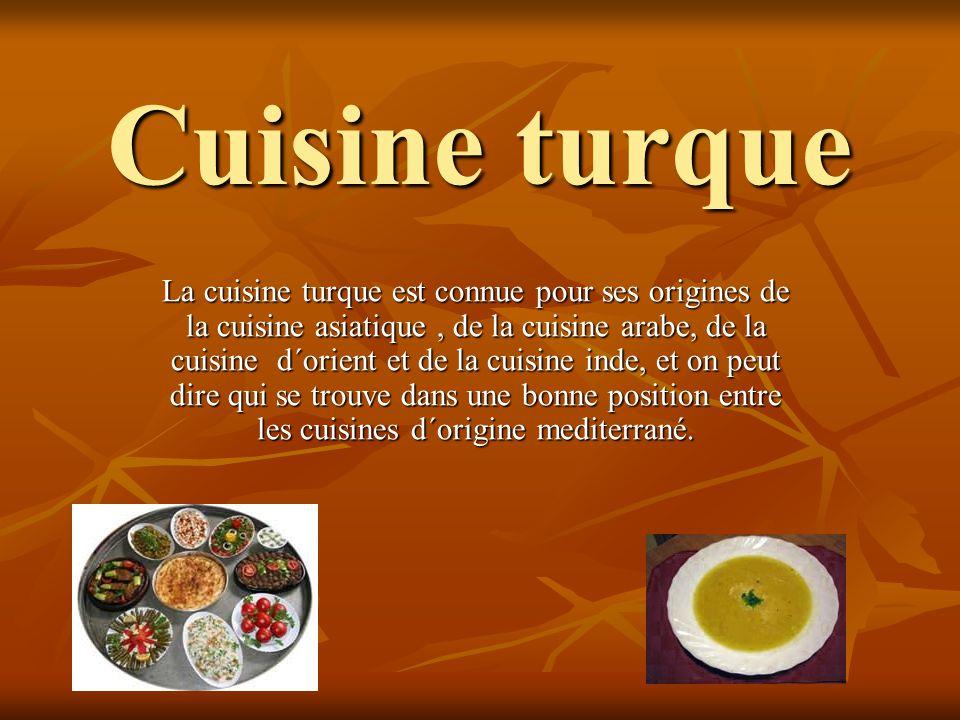 Cuisine turque La cuisine turque est connue pour ses origines de la cuisine asiatique, de la cuisine arabe, de la cuisine d´orient et de la cuisine in