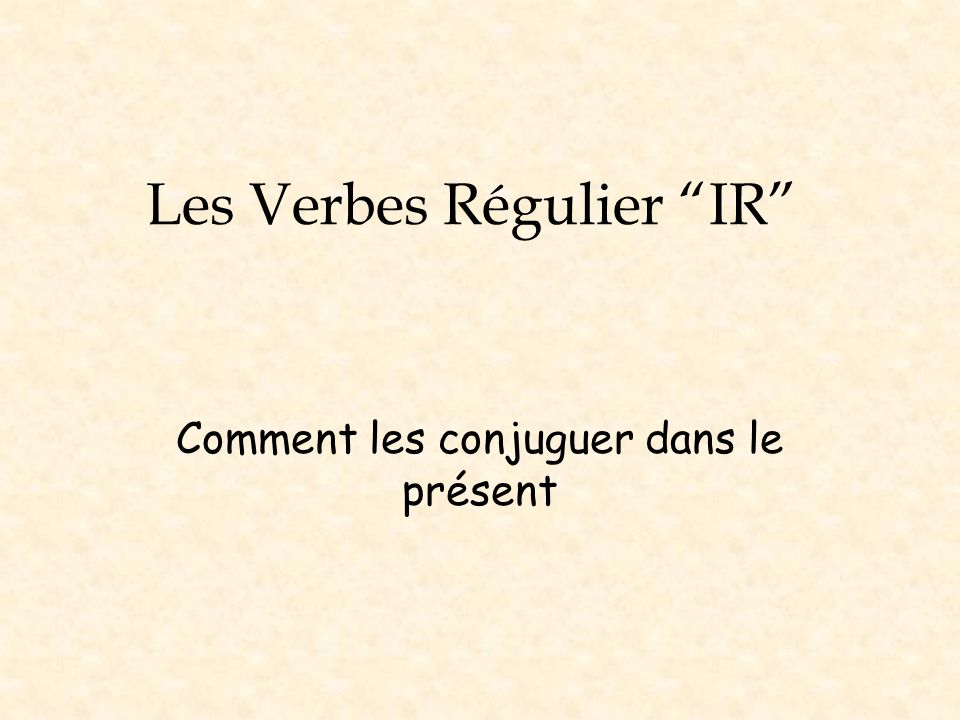 La Conjugaison There are three steps to follow when conjugating regular ir verbs in present tense: 1.Take the verb in the infinitive form (the form that has the ir ending).