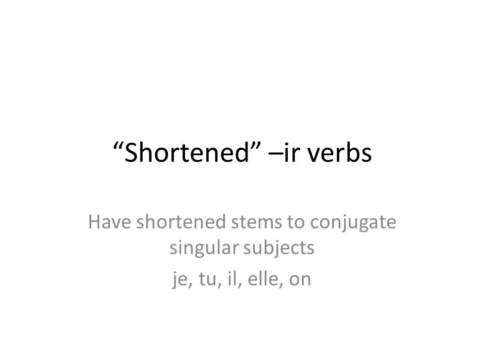 """Shortened"" –ir verbs Have shortened stems to conjugate singular subjects je, tu, il, elle, on"