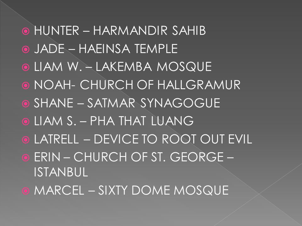  KYLE- BELZ GREAT SYNAGOGUE  HARRISON – TANAH LOT  EMILY – MOUNT SINAI  ZOE Z- SHRINE OF BAHA U'LLAH  PARIS – KANCHIPURAM TEMPLES  DYLAN – KAKRAIL MOSQUE  ASHLEY – SZEGED SYNAGOGUE  ALEX – ISE SHRINES  HUGH – CHAPEL OF ST.