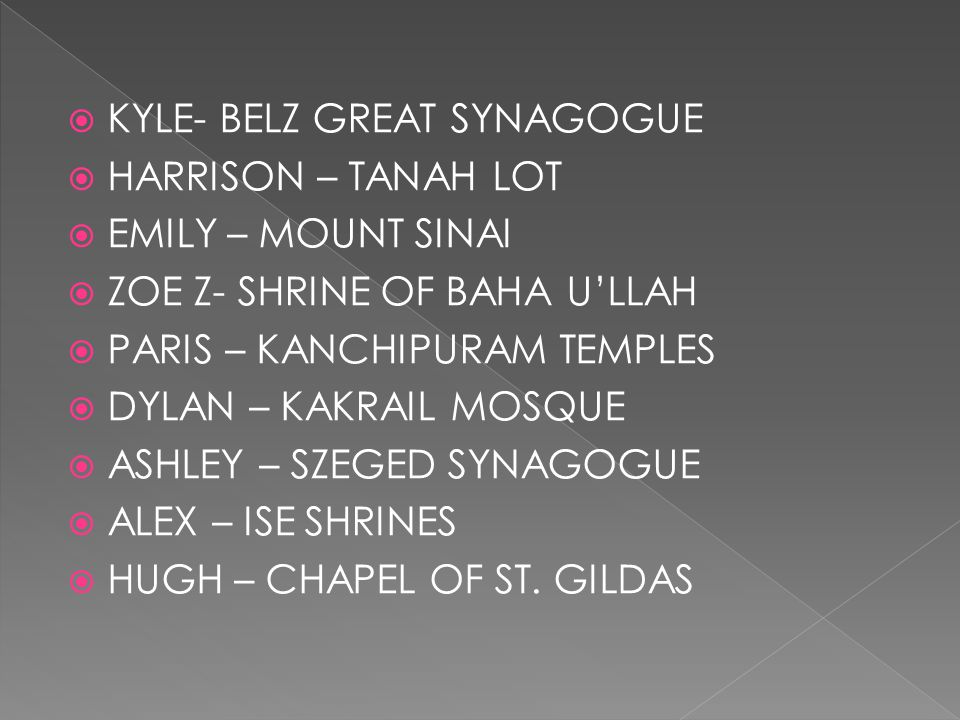  KYLE- BELZ GREAT SYNAGOGUE  HARRISON – TANAH LOT  EMILY – MOUNT SINAI  ZOE Z- SHRINE OF BAHA U'LLAH  PARIS – KANCHIPURAM TEMPLES  DYLAN – KAKRA
