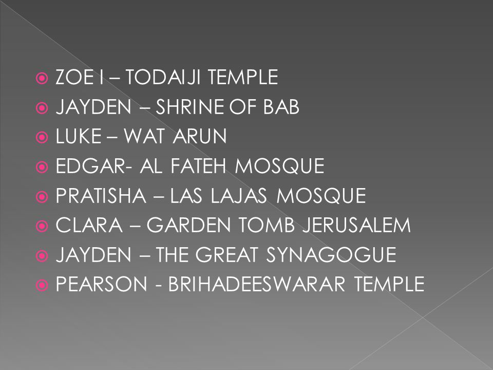  ZOE I – TODAIJI TEMPLE  JAYDEN – SHRINE OF BAB  LUKE – WAT ARUN  EDGAR- AL FATEH MOSQUE  PRATISHA – LAS LAJAS MOSQUE  CLARA – GARDEN TOMB JERUS