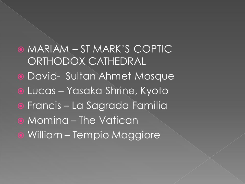  MARIAM – ST MARK'S COPTIC ORTHODOX CATHEDRAL  David- Sultan Ahmet Mosque  Lucas – Yasaka Shrine, Kyoto  Francis – La Sagrada Familia  Momina – T