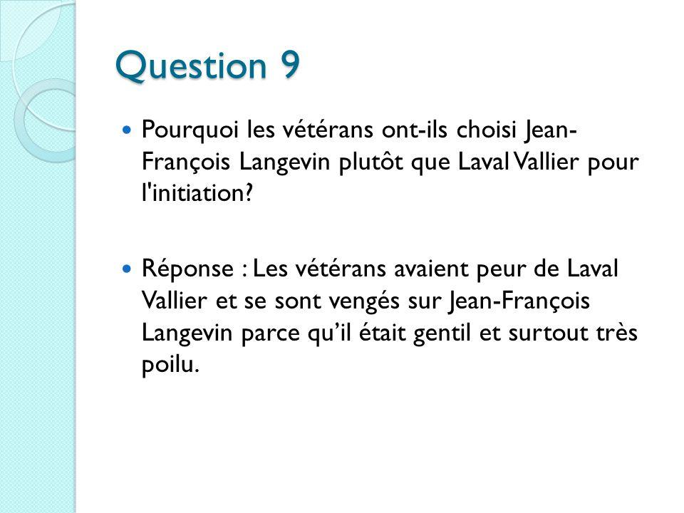 Question 9 Pourquoi les vétérans ont-ils choisi Jean- François Langevin plutôt que Laval Vallier pour l initiation.