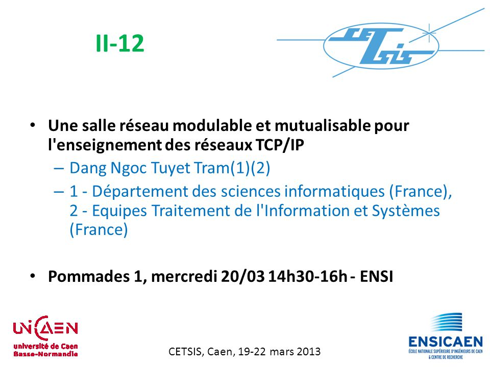 CETSIS, Caen, 19-22 mars 2013 Une salle réseau modulable et mutualisable pour l enseignement des réseaux TCP/IP – Dang Ngoc Tuyet Tram(1)(2) – 1 - Département des sciences informatiques (France), 2 - Equipes Traitement de l Information et Systèmes (France) Pommades 1, mercredi 20/03 14h30-16h - ENSI II-12