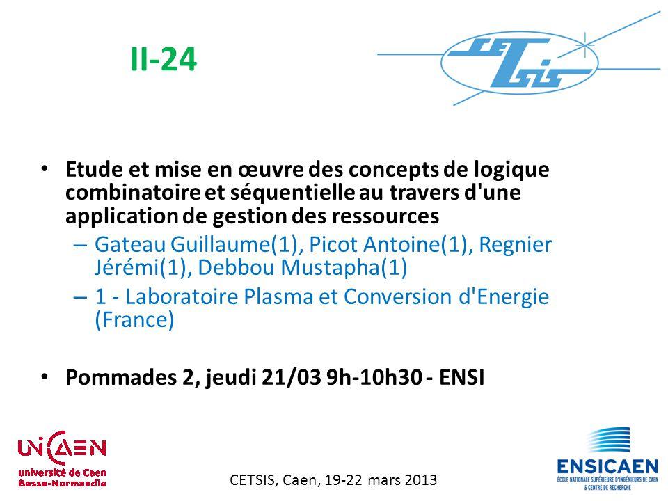 CETSIS, Caen, 19-22 mars 2013 Etude et mise en œuvre des concepts de logique combinatoire et séquentielle au travers d une application de gestion des ressources – Gateau Guillaume(1), Picot Antoine(1), Regnier Jérémi(1), Debbou Mustapha(1) – 1 - Laboratoire Plasma et Conversion d Energie (France) Pommades 2, jeudi 21/03 9h-10h30 - ENSI II-24