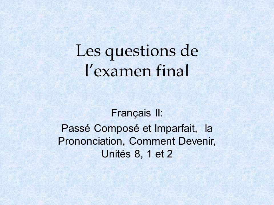 Les questions de l'examen final Français II: Passé Composé et Imparfait, la Prononciation, Comment Devenir, Unités 8, 1 et 2
