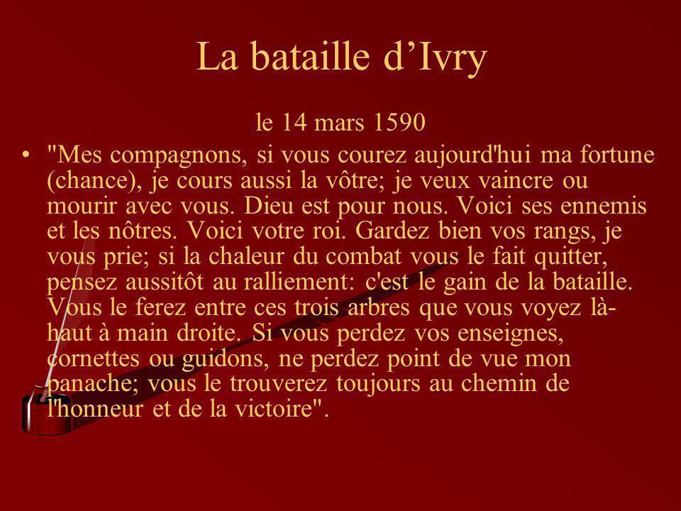 La bataille d'Ivry le 14 mars 1590 Mes compagnons, si vous courez aujourd hui ma fortune (chance), je cours aussi la vôtre; je veux vaincre ou mourir avec vous.