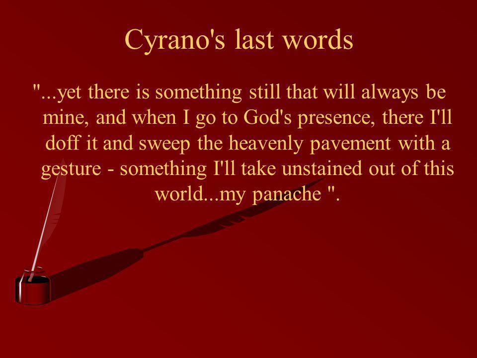 Cyrano s last words ...yet there is something still that will always be mine, and when I go to God s presence, there I ll doff it and sweep the heavenly pavement with a gesture - something I ll take unstained out of this world...my panache .