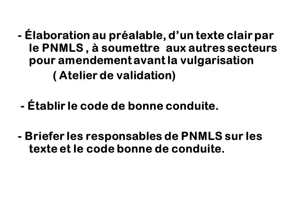 - Élaboration au préalable, d'un texte clair par le PNMLS, à soumettre aux autres secteurs pour amendement avant la vulgarisation ( Atelier de validation) - Établir le code de bonne conduite.