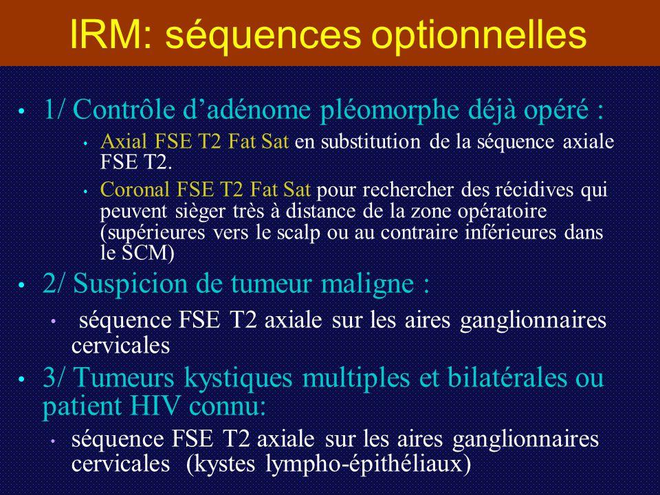 IRM: séquences optionnelles 1/ Contrôle d'adénome pléomorphe déjà opéré : Axial FSE T2 Fat Sat en substitution de la séquence axiale FSE T2. Coronal F
