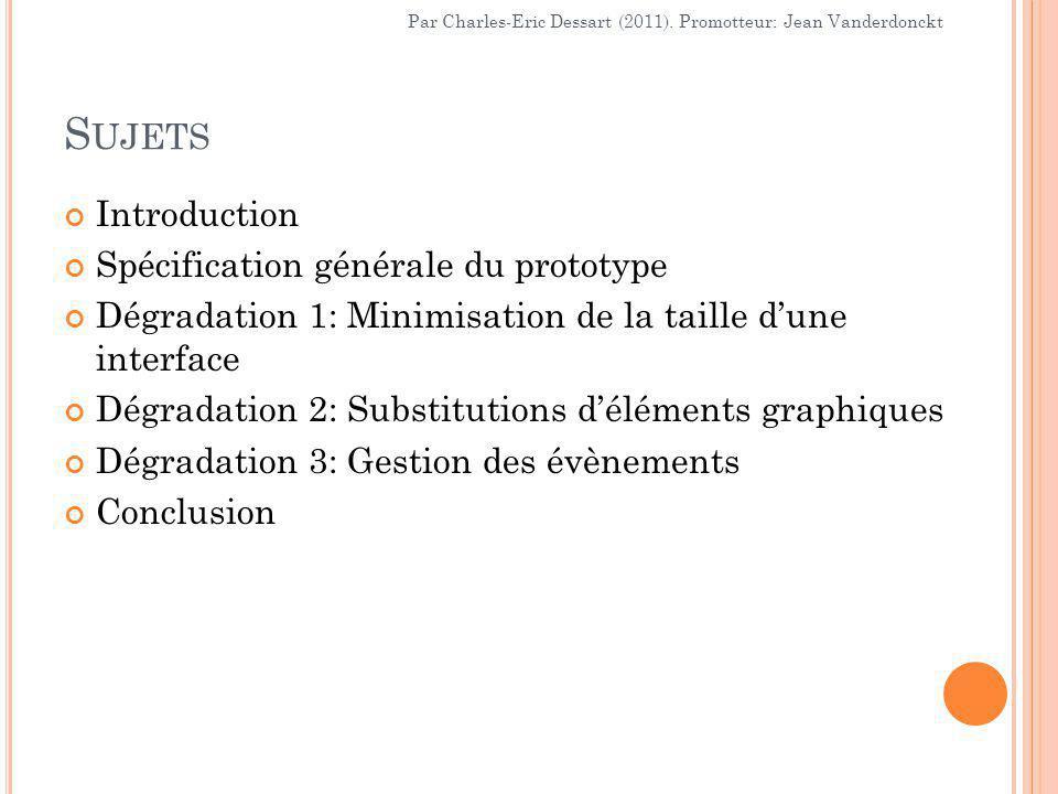 S UJETS Introduction Spécification générale du prototype Dégradation 1: Minimisation de la taille d'une interface Dégradation 2: Substitutions d'éléments graphiques Dégradation 3: Gestion des évènements Conclusion Par Charles-Eric Dessart (2011).