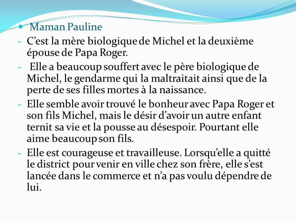 Maman Pauline - C'est la mère biologique de Michel et la deuxième épouse de Papa Roger. - Elle a beaucoup souffert avec le père biologique de Michel,