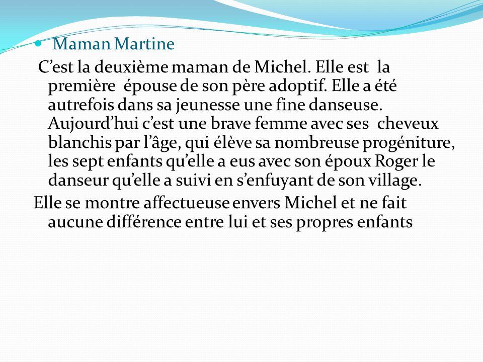 Maman Martine C'est la deuxième maman de Michel. Elle est la première épouse de son père adoptif. Elle a été autrefois dans sa jeunesse une fine danse