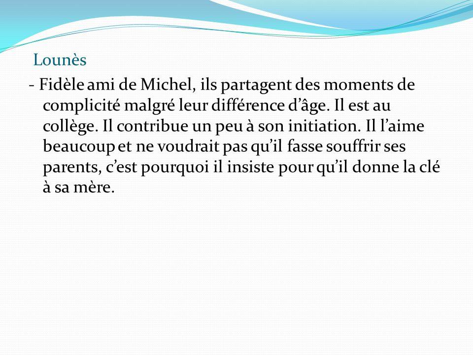Lounès - Fidèle ami de Michel, ils partagent des moments de complicité malgré leur différence d'âge. Il est au collège. Il contribue un peu à son init