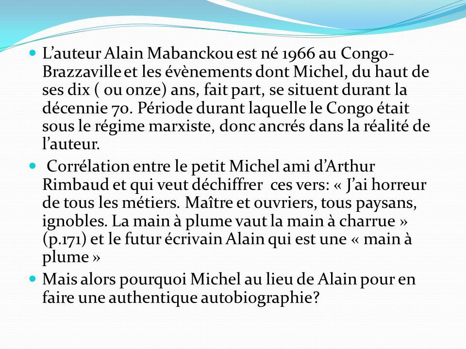 L'auteur Alain Mabanckou est né 1966 au Congo- Brazzaville et les évènements dont Michel, du haut de ses dix ( ou onze) ans, fait part, se situent dur