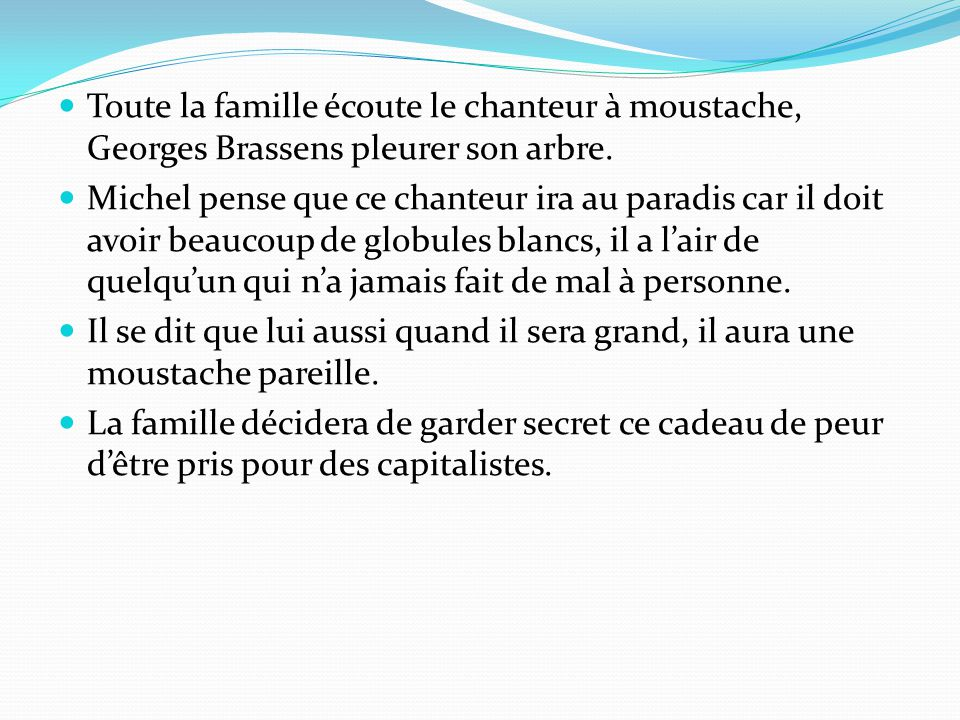 Toute la famille écoute le chanteur à moustache, Georges Brassens pleurer son arbre. Michel pense que ce chanteur ira au paradis car il doit avoir bea