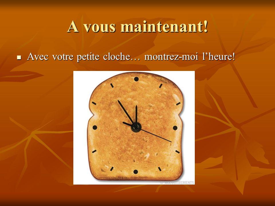 A vous maintenant! Avec votre petite cloche… montrez-moi l'heure! Avec votre petite cloche… montrez-moi l'heure!
