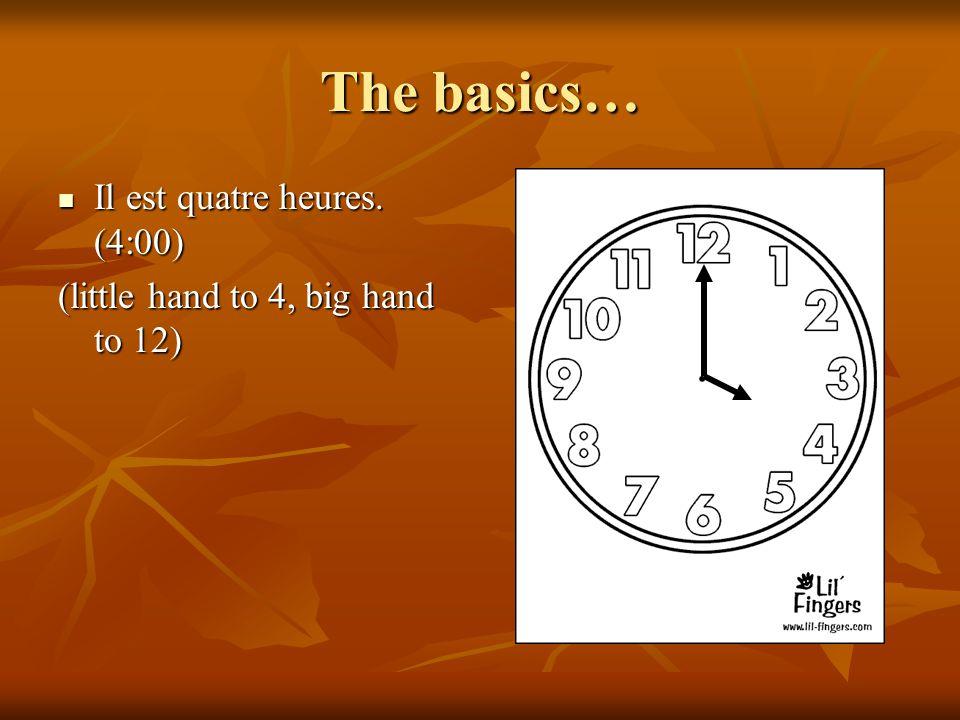 The basics… Il est quatre heures. (4:00) Il est quatre heures. (4:00) (little hand to 4, big hand to 12)