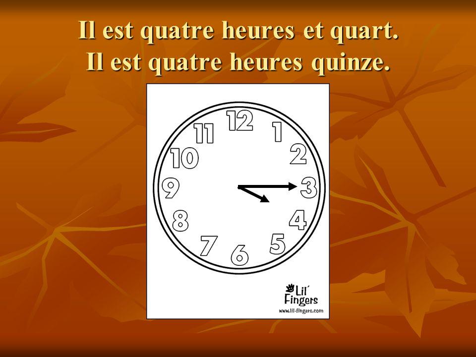 Il est quatre heures et quart. Il est quatre heures quinze.