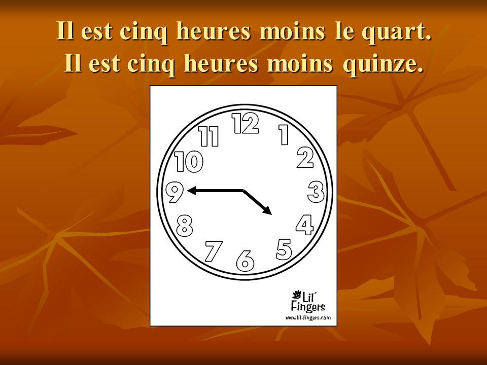 Il est cinq heures moins le quart. Il est cinq heures moins quinze.