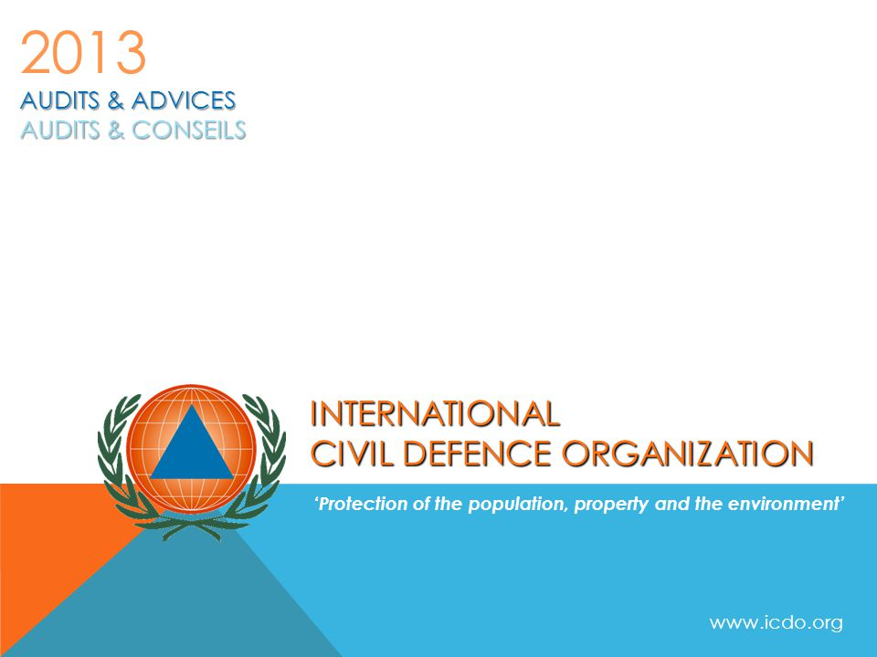 INTERNATIONAL CIVIL DEFENCE ORGANIZATION 'Protection of the population, property and the environment' AUDITS & ADVICES AUDITS & CONSEILS 2013 www.icdo.org