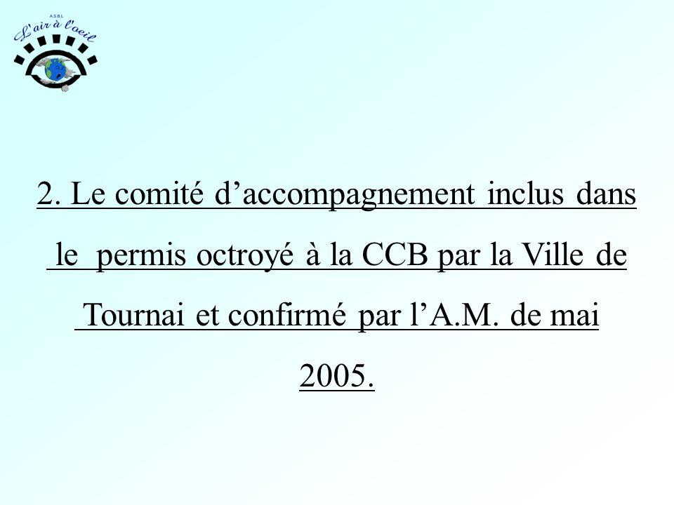 2. Le comité d'accompagnement inclus dans le permis octroyé à la CCB par la Ville de Tournai et confirmé par l'A.M. de mai 2005.