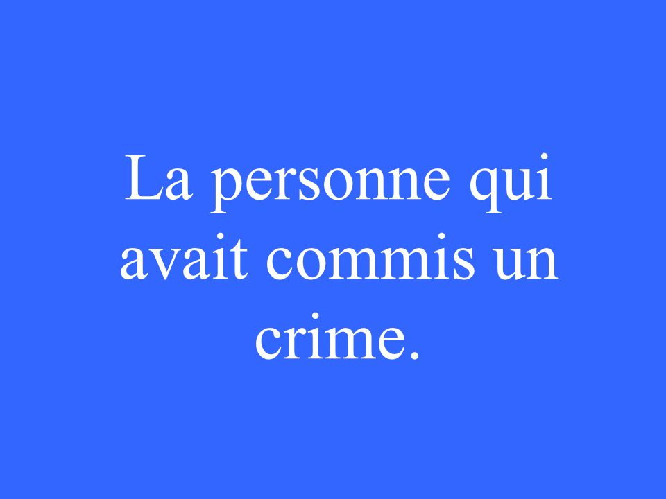 La personne qui avait commis un crime.
