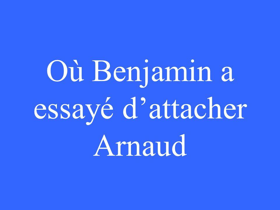 Où Benjamin a essayé d'attacher Arnaud