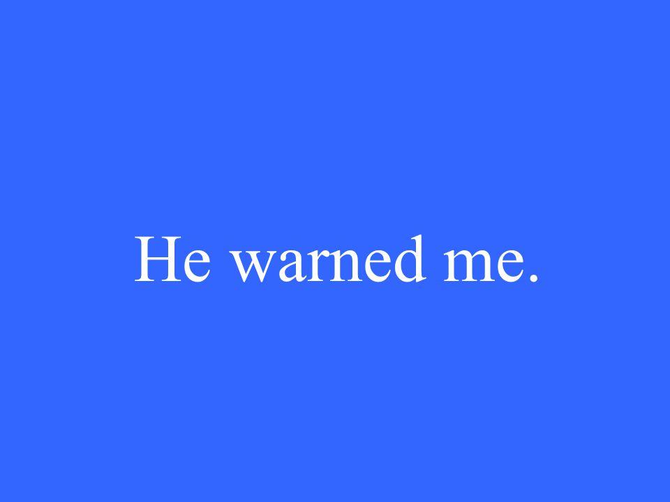He warned me.