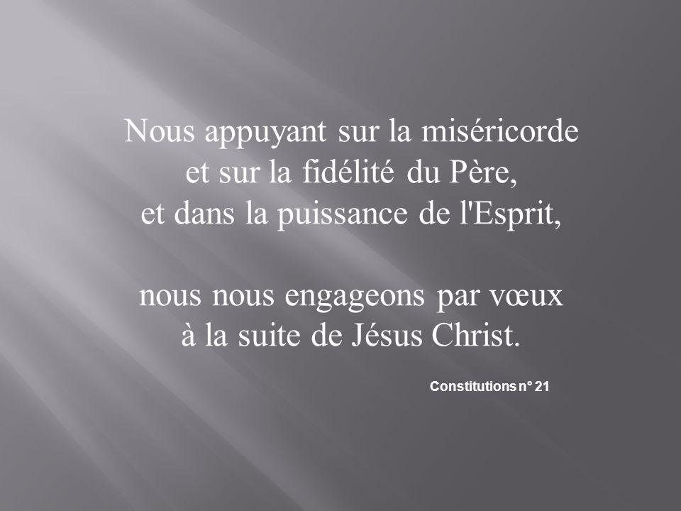 Nous appuyant sur la miséricorde et sur la fidélité du Père, et dans la puissance de l'Esprit, nous nous engageons par vœux à la suite de Jésus Christ