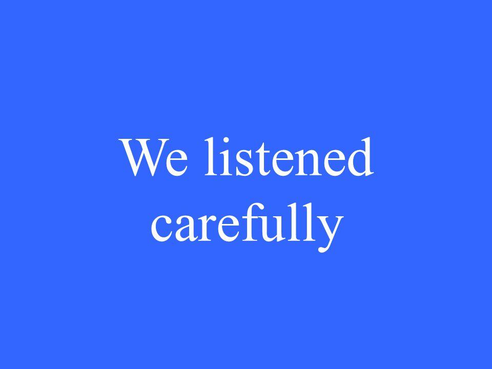We listened carefully