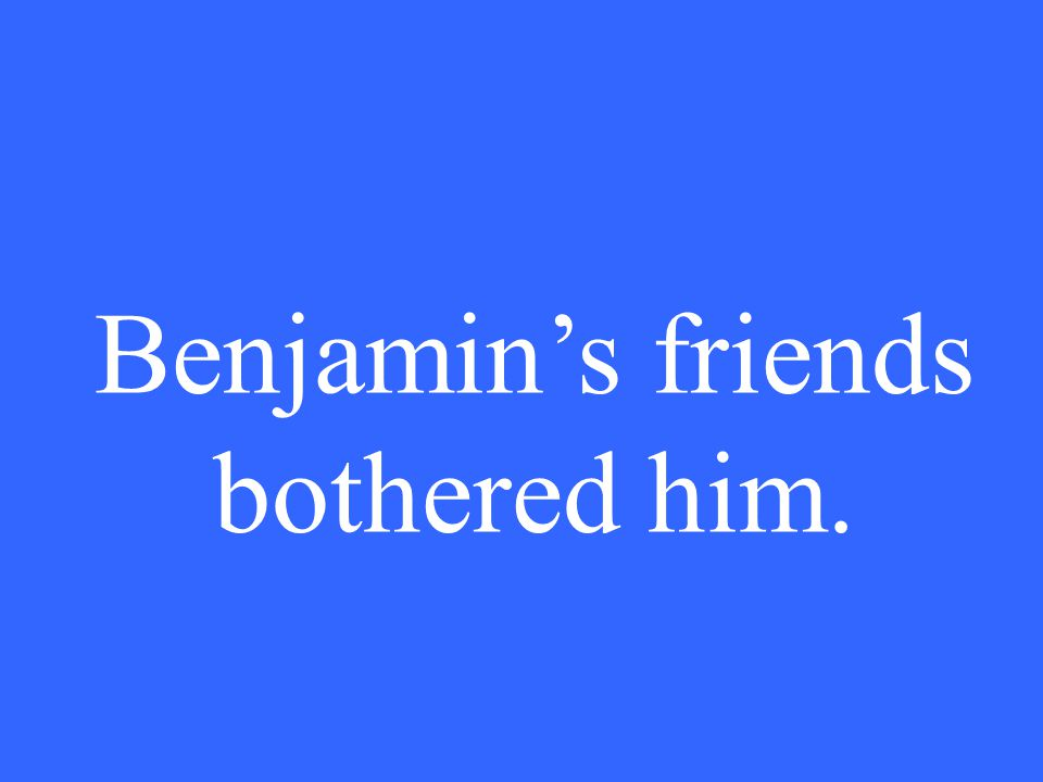 Benjamin's friends bothered him.