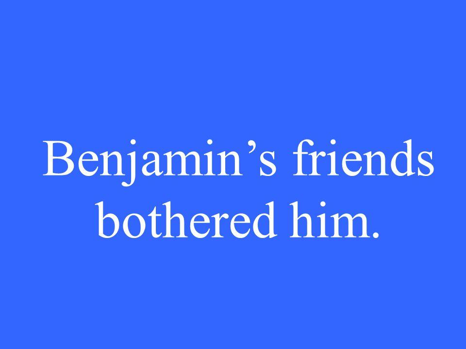 Benjamin's friends bothered him.
