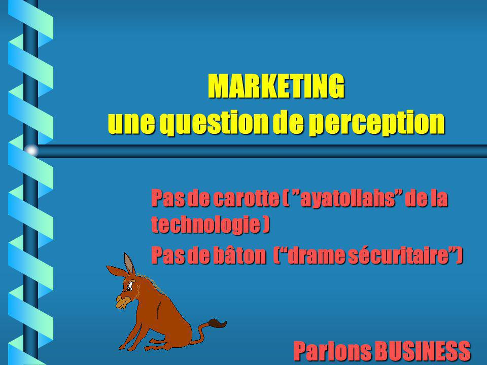 MARKETING une question de perception Pas de carotte ( ayatollahs de la technologie ) Pas de bâton ( drame sécuritaire ) Parlons BUSINESS Parlons BUSINESS