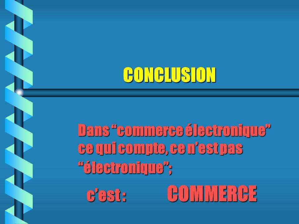 CONCLUSION CONCLUSION Dans commerce électronique ce qui compte, ce n'est pas électronique ; c'est : COMMERCE c'est : COMMERCE