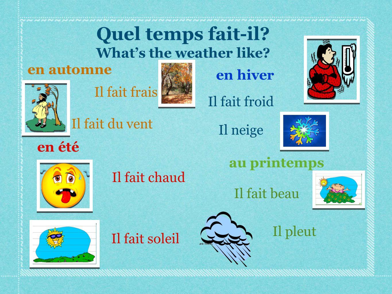 en automne en hiver au printemps en été Quel temps fait-il? What's the weather like? Il fait chaud Il fait soleil Il fait frais Il pleut Il fait beau